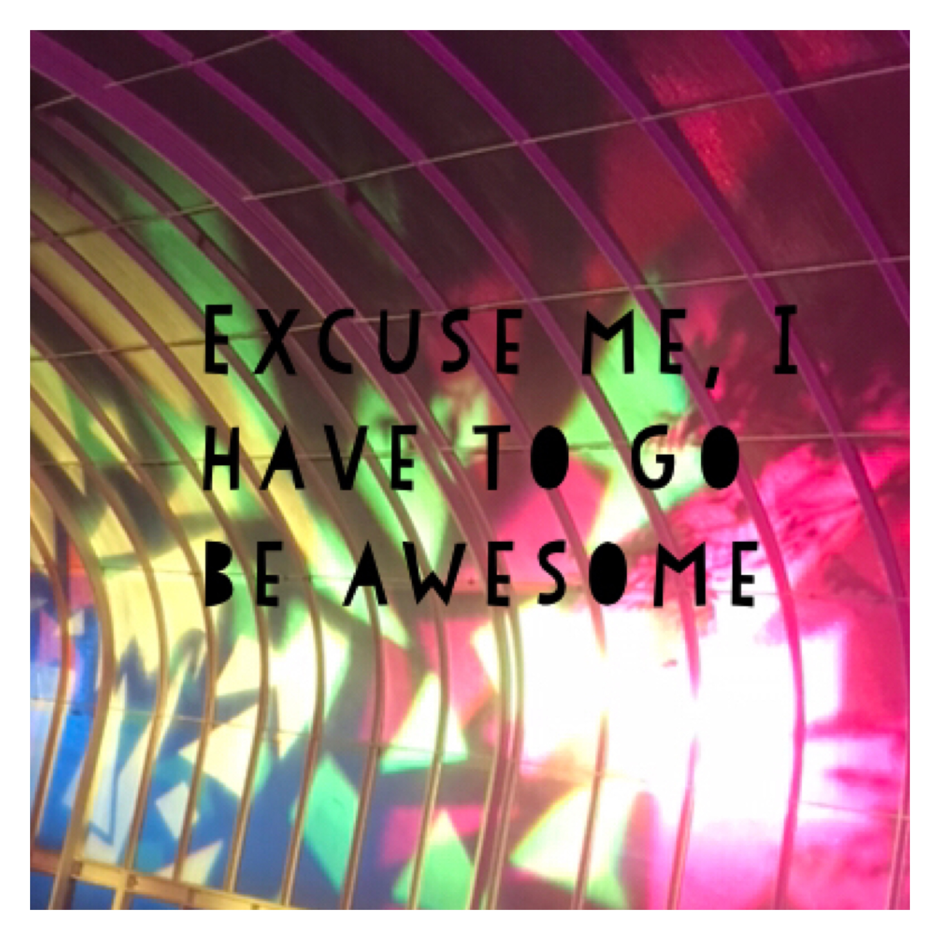 Excuse me I have to go me awesome