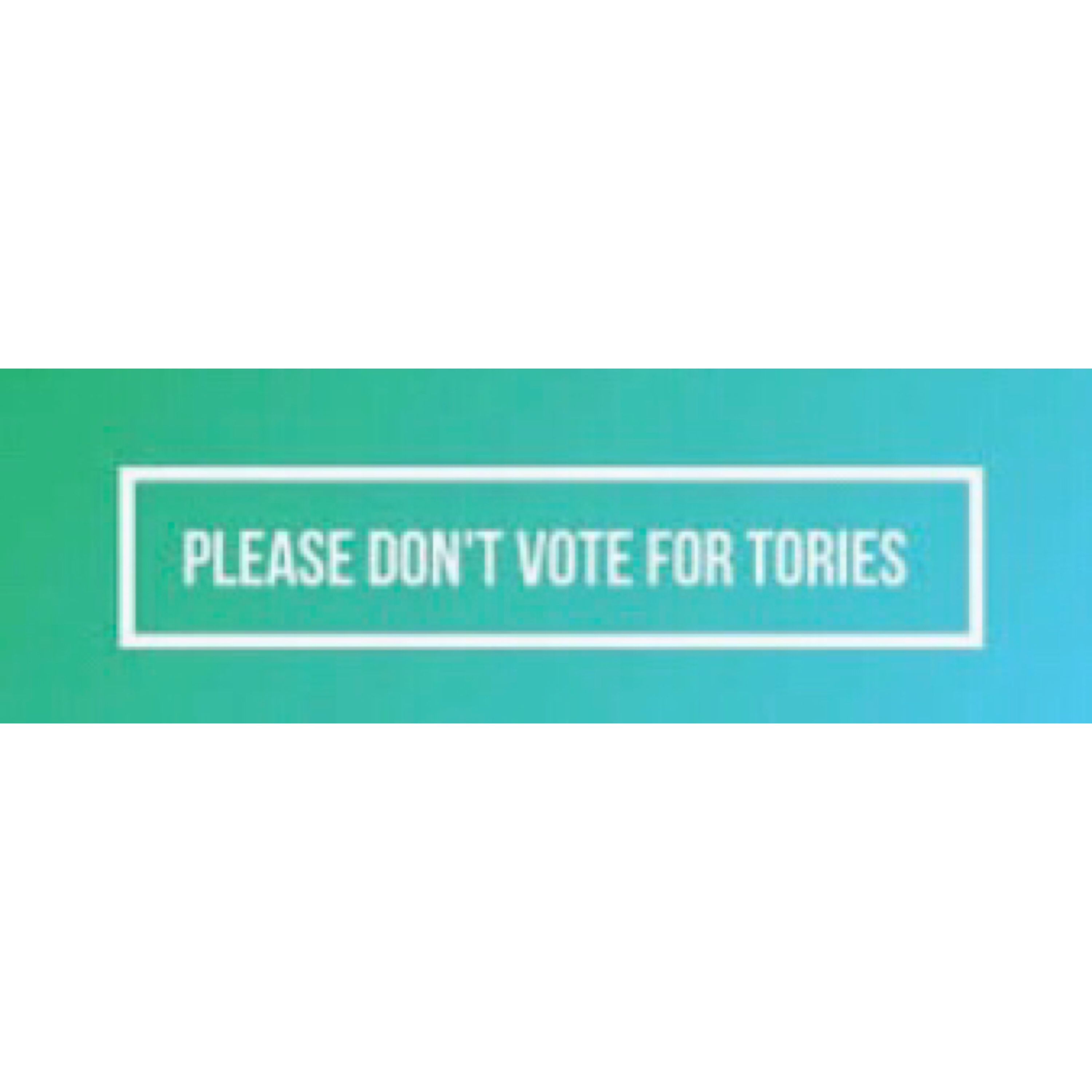 Please don't vote Tory in white letters in green background